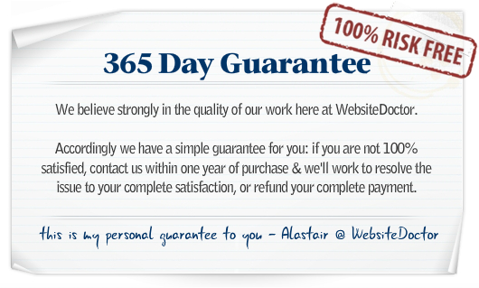 WebsiteDoctor 365 Day Guarantee - We believe strongly in the quality of our work here at WebsiteDoctor. Accordingly we have a simple guarantee for you: if you are not 100% satisfied, contact us within one year of purchase & we'll work to resolve the issue to your complete satisfaction, or refund your complete payment. This is my personal guarantee to you - Alastair @ WebsiteDoctor